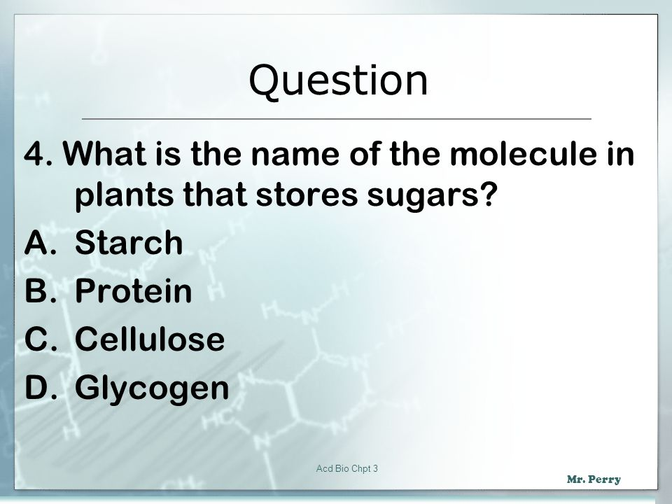 Question 4. What is the name of the molecule in plants that stores sugars Starch. Protein. Cellulose.