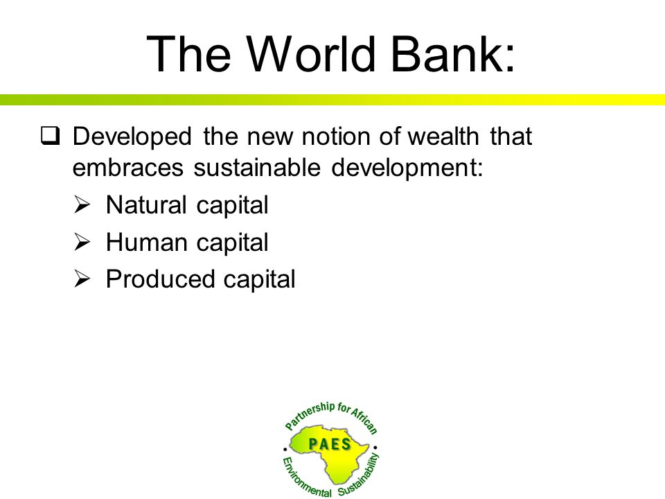 The World Bank: Developed the new notion of wealth that embraces sustainable development: Natural capital.
