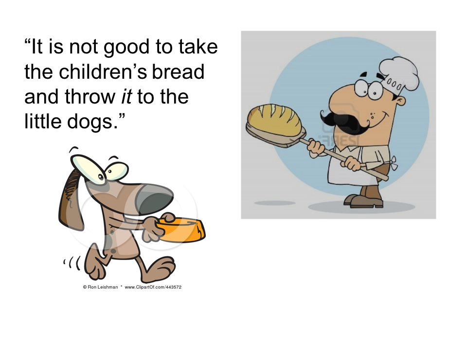 It is not good to take the children's bread and throw it to the little dogs.