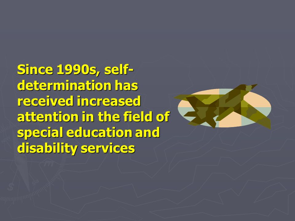 Since 1990s, self-determination has received increased attention in the field of special education and disability services