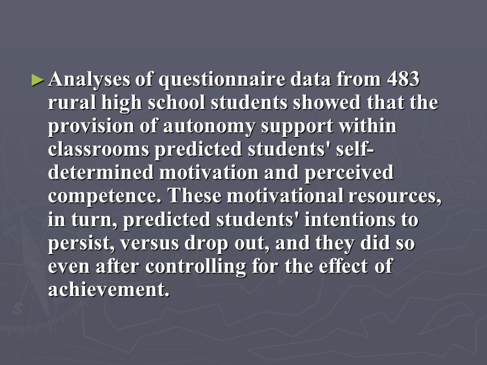 Analyses of questionnaire data from 483 rural high school students showed that the provision of autonomy support within classrooms predicted students self-determined motivation and perceived competence.