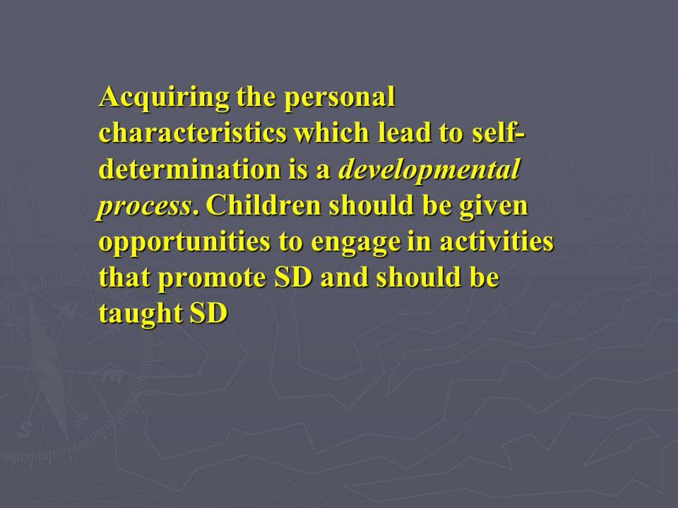 Acquiring the personal characteristics which lead to self-determination is a developmental process.