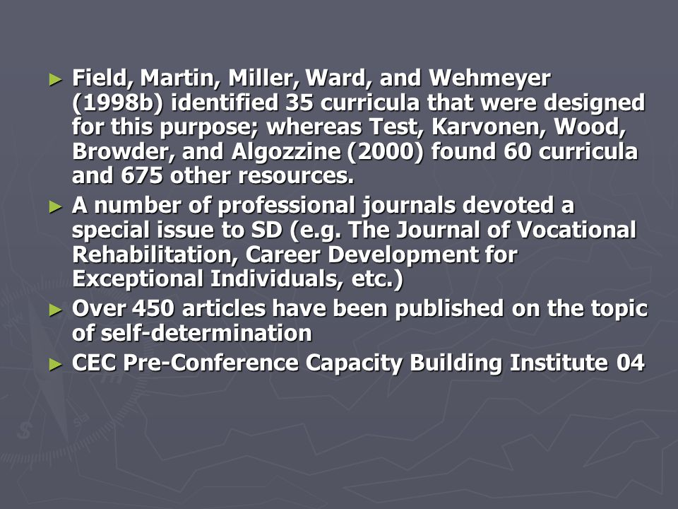 Field, Martin, Miller, Ward, and Wehmeyer (1998b) identified 35 curricula that were designed for this purpose; whereas Test, Karvonen, Wood, Browder, and Algozzine (2000) found 60 curricula and 675 other resources.