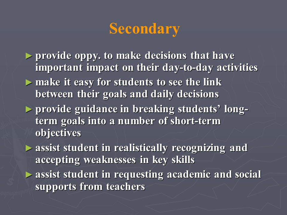 Secondary provide oppy. to make decisions that have important impact on their day-to-day activities.