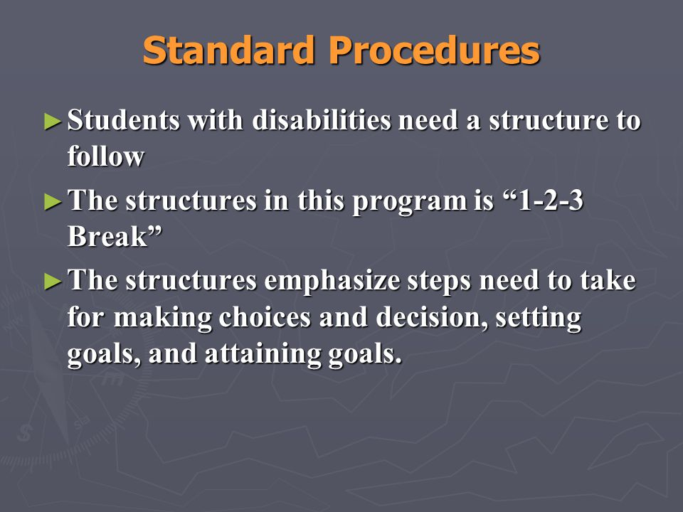 Standard Procedures Students with disabilities need a structure to follow. The structures in this program is 1-2-3 Break