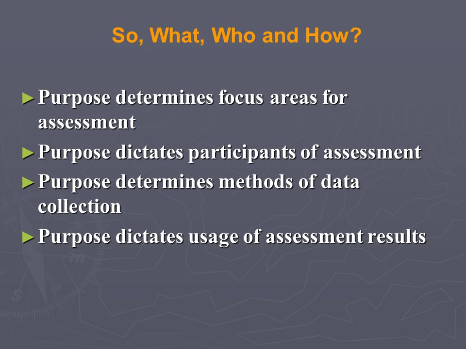 So, What, Who and How Purpose determines focus areas for assessment. Purpose dictates participants of assessment.