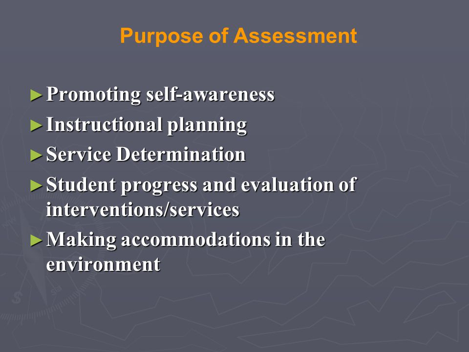 Purpose of Assessment Promoting self-awareness. Instructional planning. Service Determination.