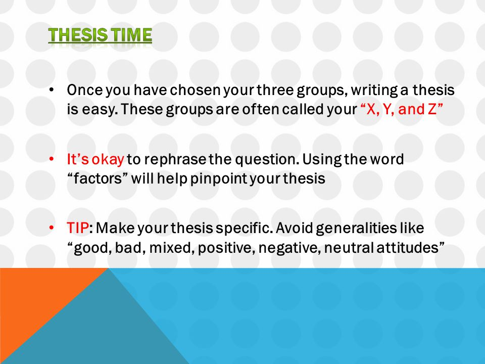 THESIS TIME Once you have chosen your three groups, writing a thesis is easy. These groups are often called your X, Y, and Z