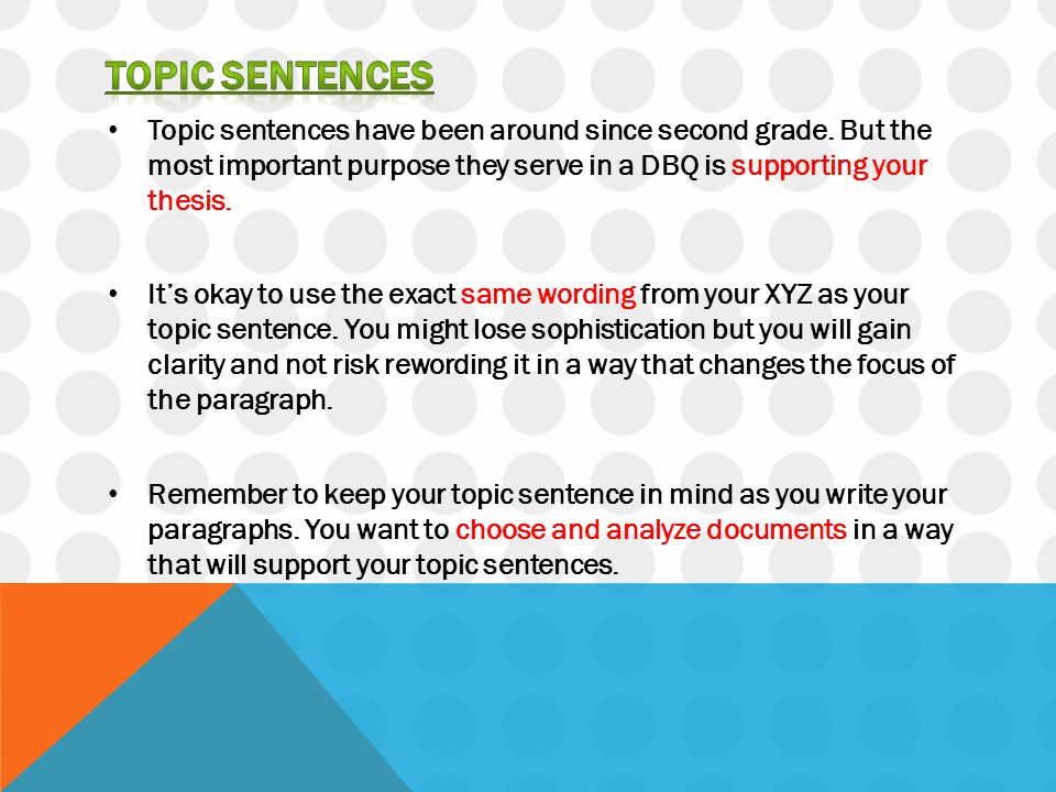 TOPIC SENTENCES Topic sentences have been around since second grade. But the most important purpose they serve in a DBQ is supporting your thesis.
