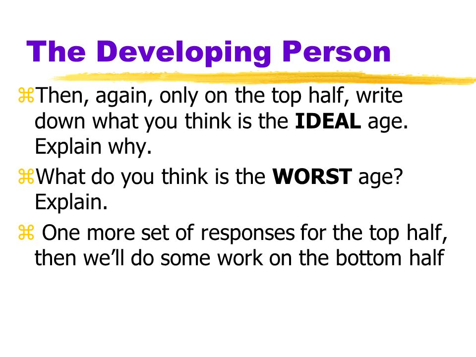 The Developing Person Then, again, only on the top half, write down what you think is the IDEAL age. Explain why.