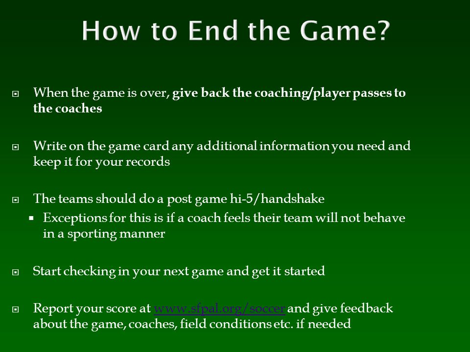 How to End the Game When the game is over, give back the coaching/player passes to the coaches.