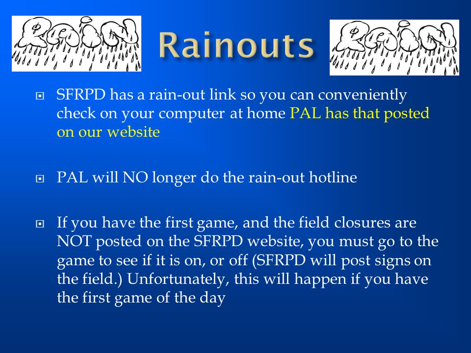 Rainouts SFRPD has a rain-out link so you can conveniently check on your computer at home PAL has that posted on our website.
