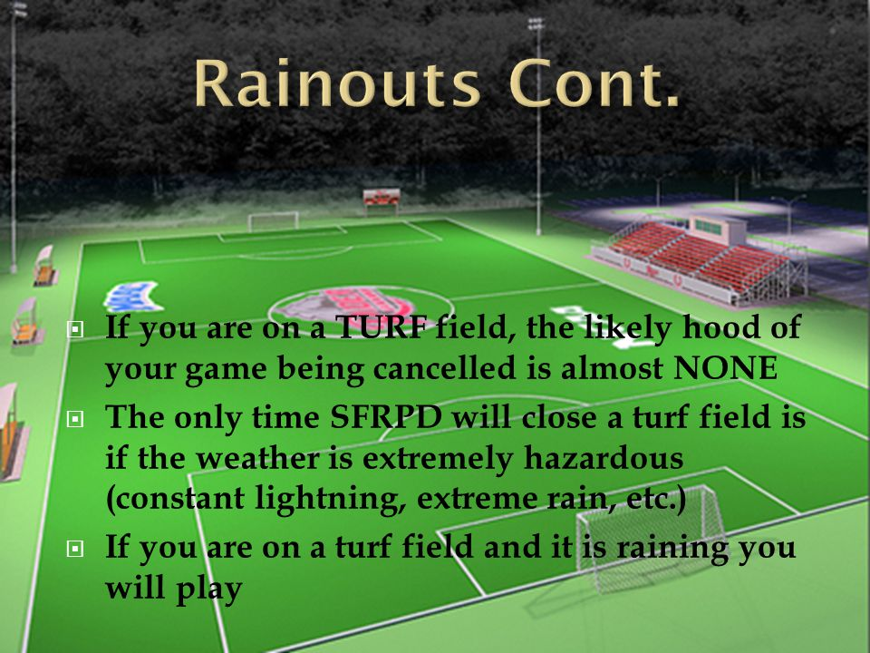 Rainouts Cont. If you are on a TURF field, the likely hood of your game being cancelled is almost NONE.