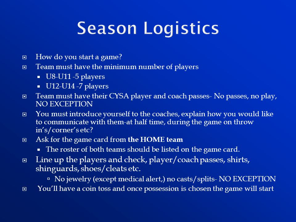 Season Logistics How do you start a game Team must have the minimum number of players. U8-U11 -5 players.
