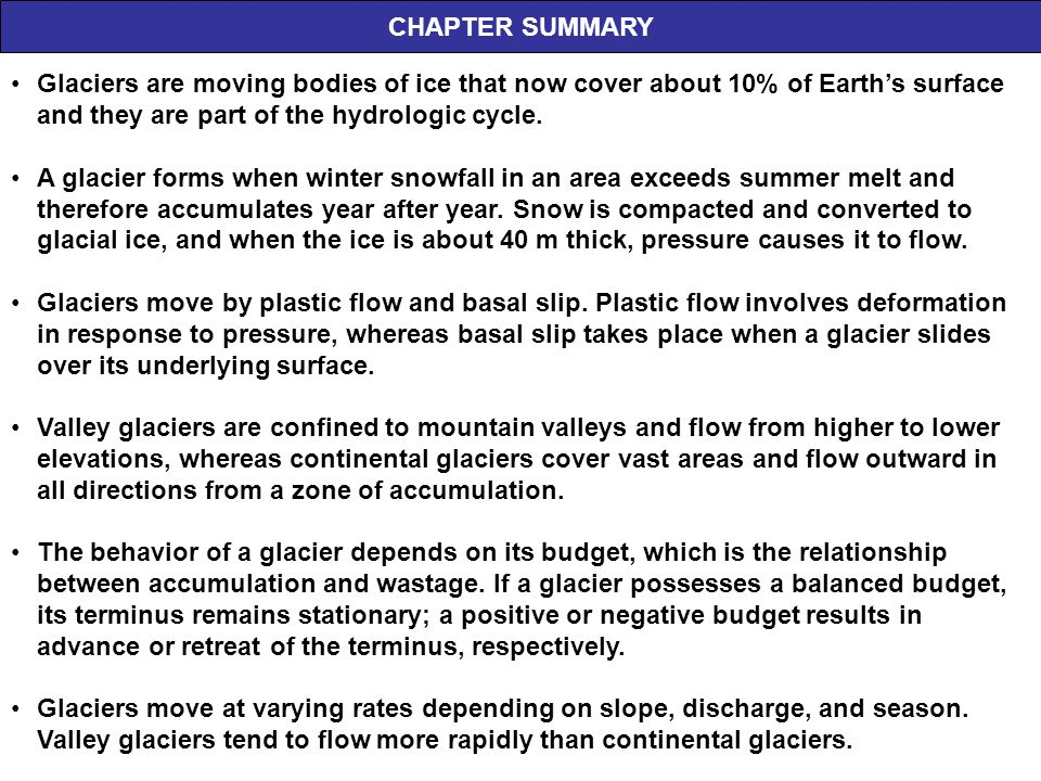 CHAPTER SUMMARY Glaciers are moving bodies of ice that now cover about 10% of Earth's surface and they are part of the hydrologic cycle.