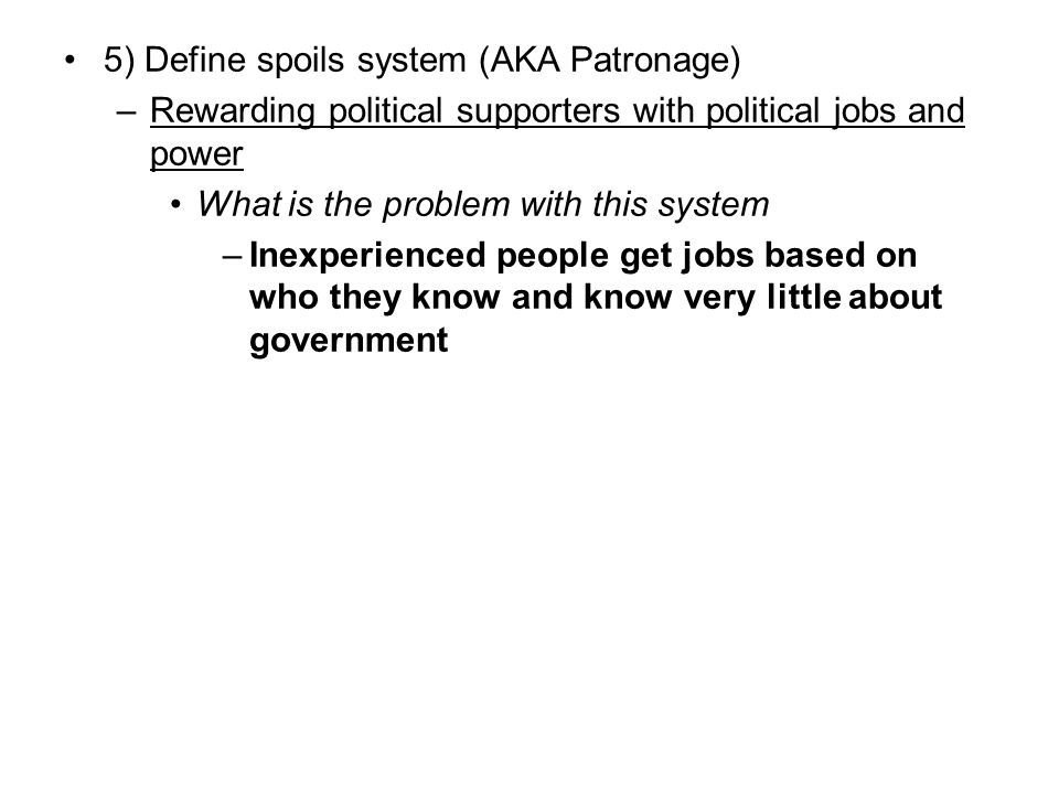 5) Define spoils system (AKA Patronage)