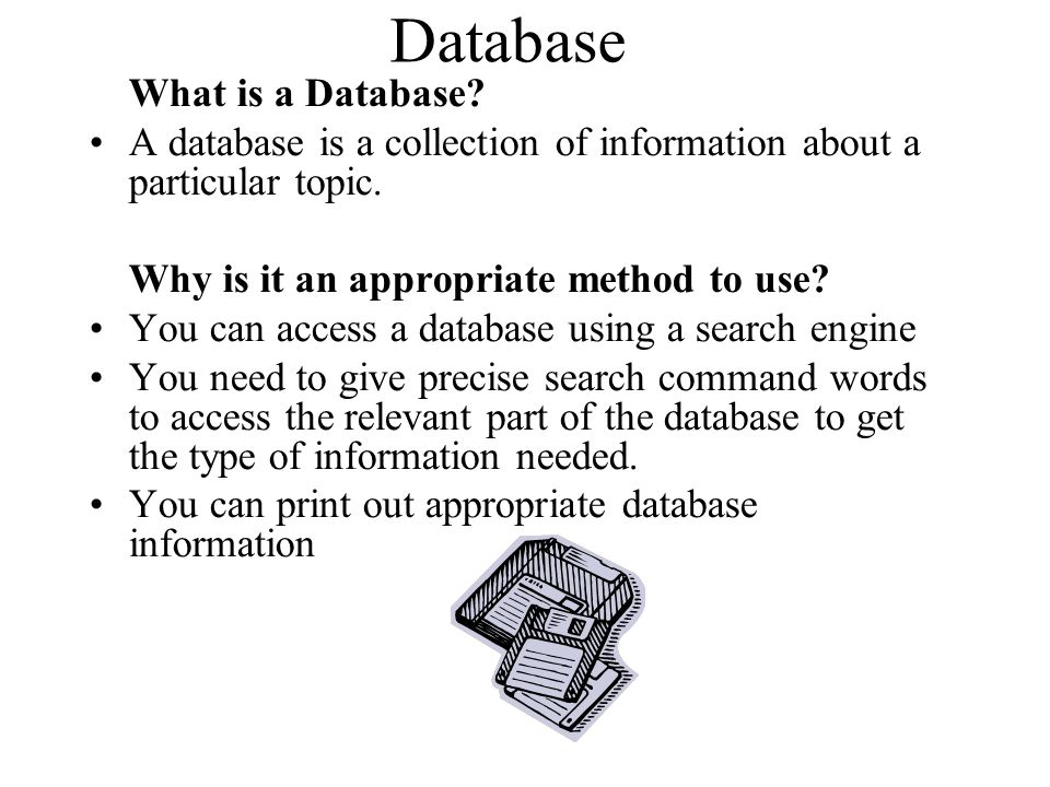 Database What is a Database A database is a collection of information about a particular topic. Why is it an appropriate method to use