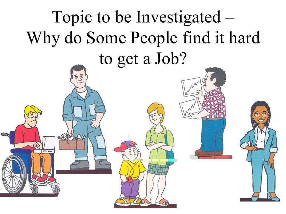 Topic to be Investigated – Why do Some People find it hard to get a Job