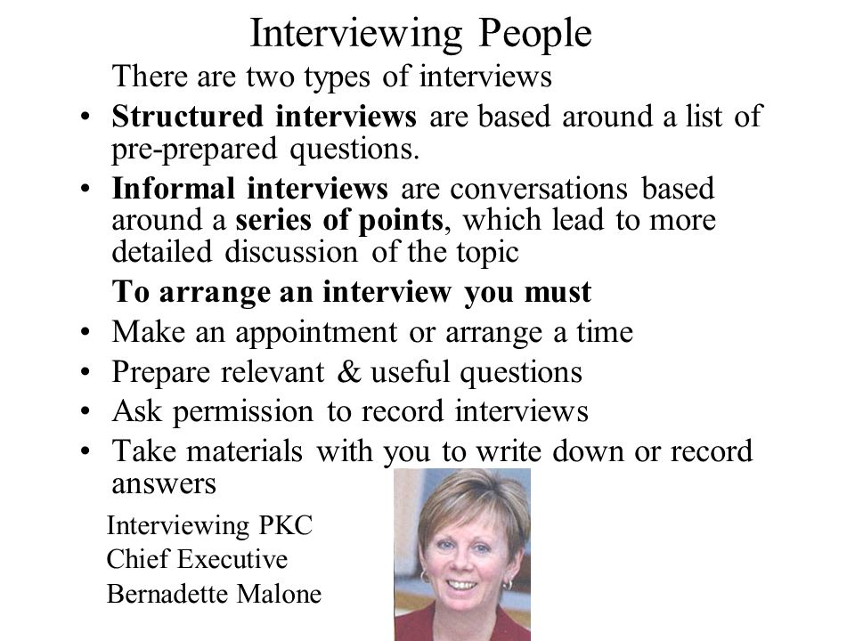 Interviewing People There are two types of interviews. Structured interviews are based around a list of pre-prepared questions.