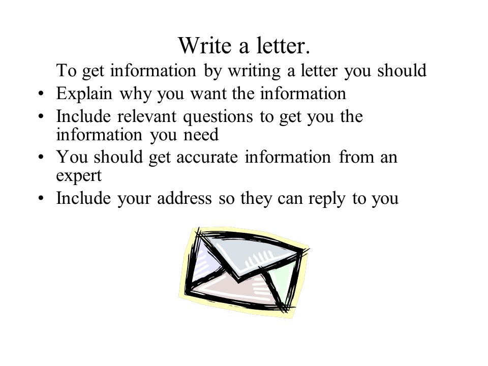 Write a letter. Explain why you want the information