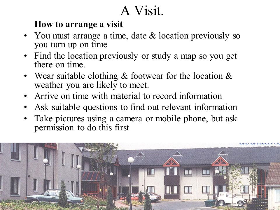 A Visit. How to arrange a visit. You must arrange a time, date & location previously so you turn up on time.