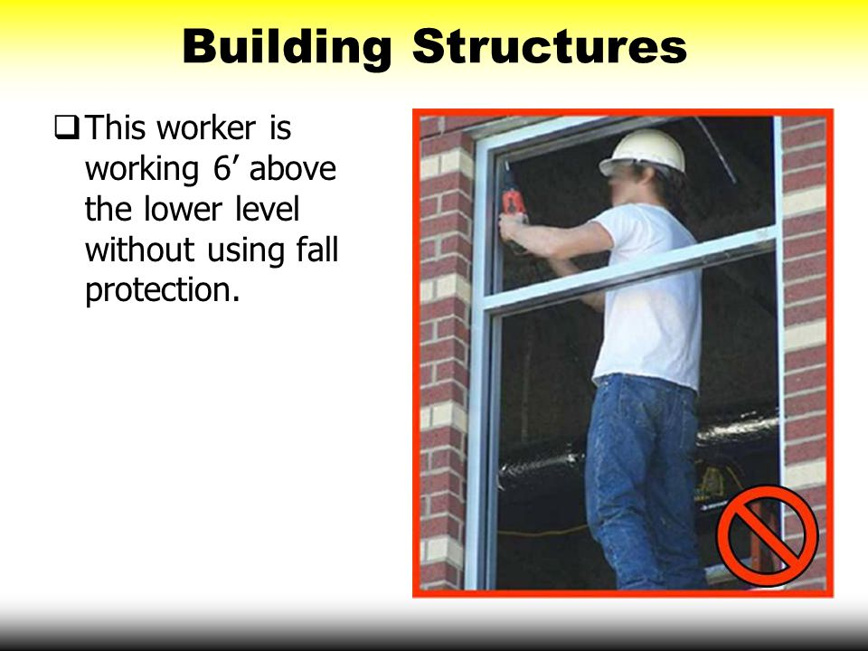 Building Structures This worker is working 6' above the lower level without using fall protection.