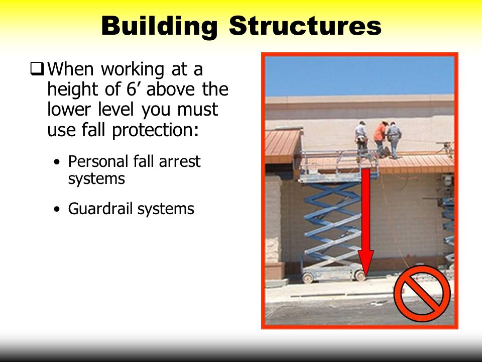 Building Structures When working at a height of 6' above the lower level you must use fall protection: