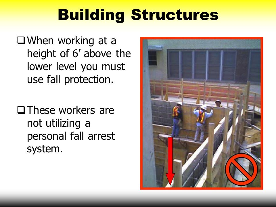 Building Structures When working at a height of 6' above the lower level you must use fall protection.