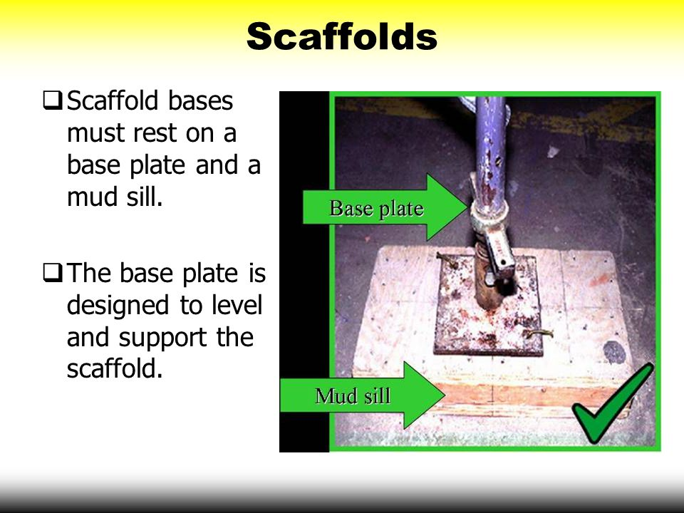 Scaffolds Scaffold bases must rest on a base plate and a mud sill.