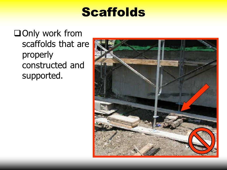 Scaffolds Only work from scaffolds that are properly constructed and supported.