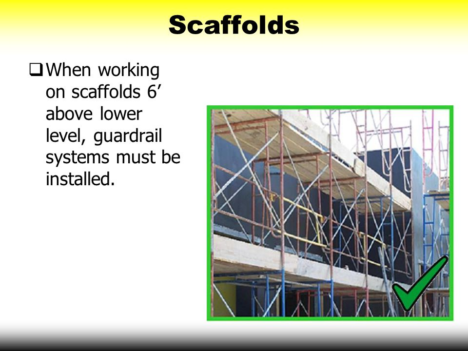 Scaffolds When working on scaffolds 6' above lower level, guardrail systems must be installed.