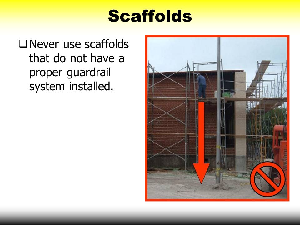 Scaffolds Never use scaffolds that do not have a proper guardrail system installed.