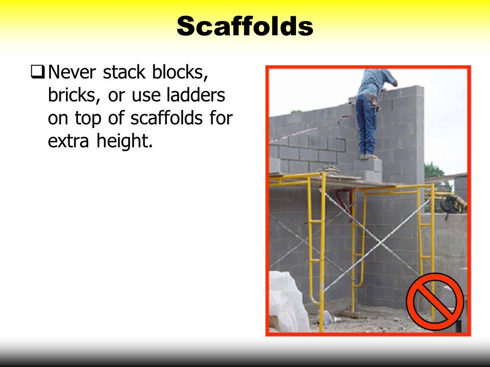 Scaffolds Never stack blocks, bricks, or use ladders on top of scaffolds for extra height.