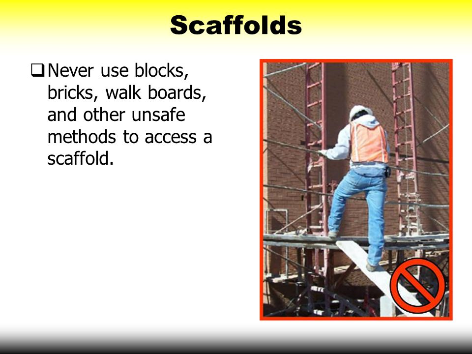 Scaffolds Never use blocks, bricks, walk boards, and other unsafe methods to access a scaffold.