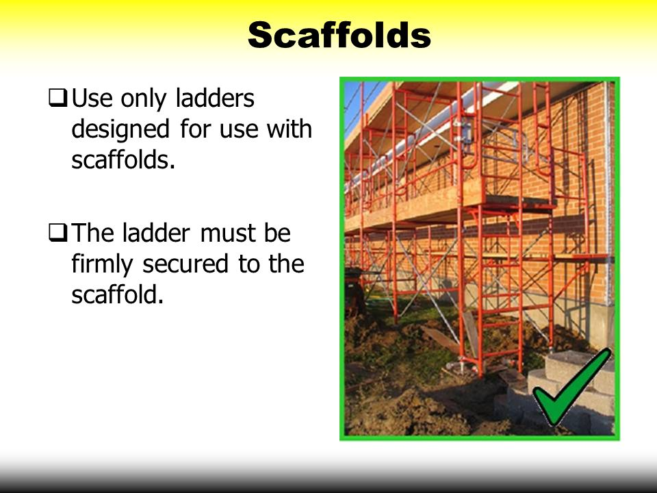 Scaffolds Use only ladders designed for use with scaffolds.