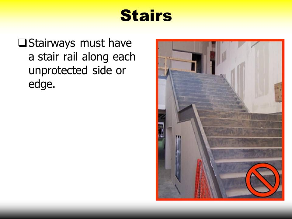 Stairs Stairways must have a stair rail along each unprotected side or edge.