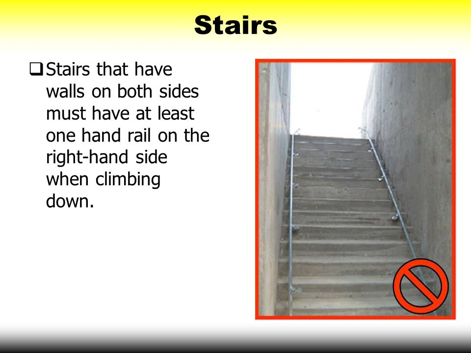 Stairs Stairs that have walls on both sides must have at least one hand rail on the right-hand side when climbing down.