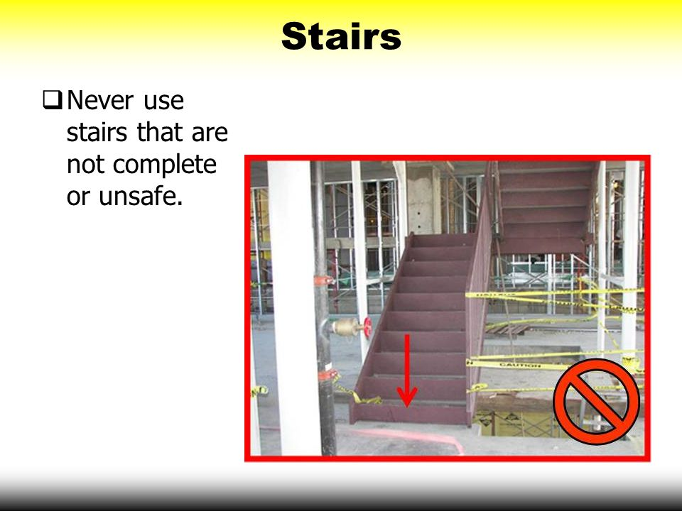 Stairs Never use stairs that are not complete or unsafe.