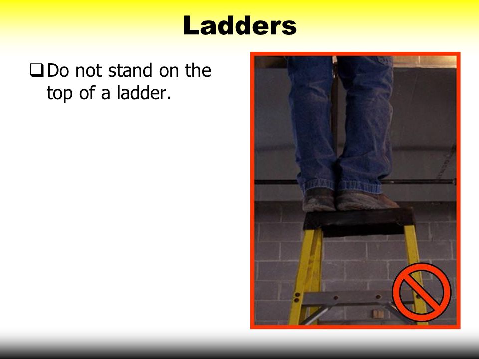 Ladders Do not stand on the top of a ladder.