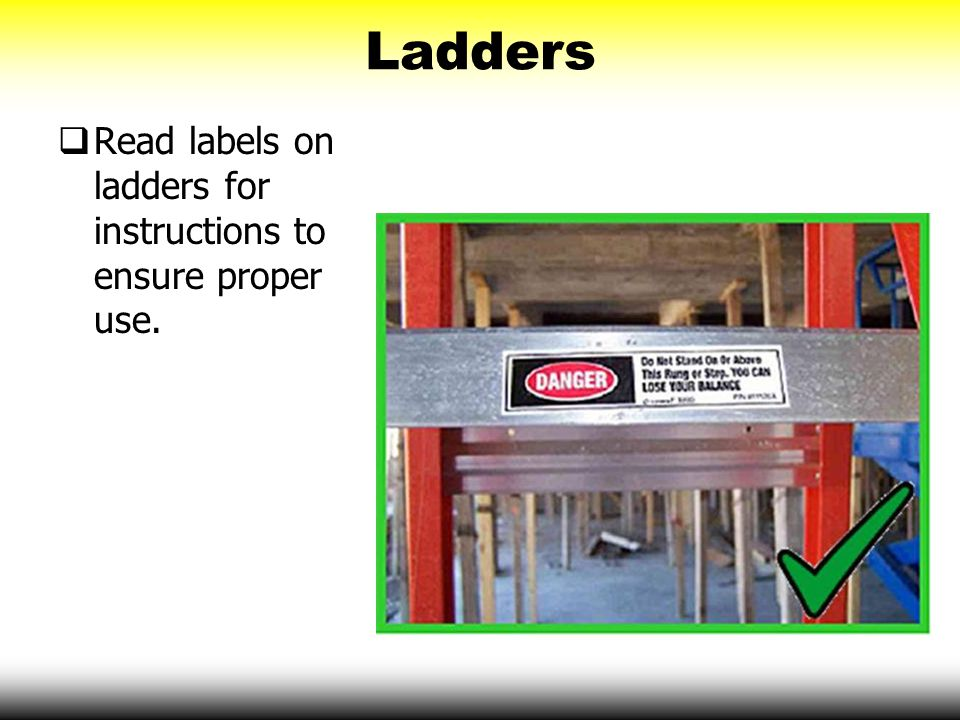 Ladders Read labels on ladders for instructions to ensure proper use.