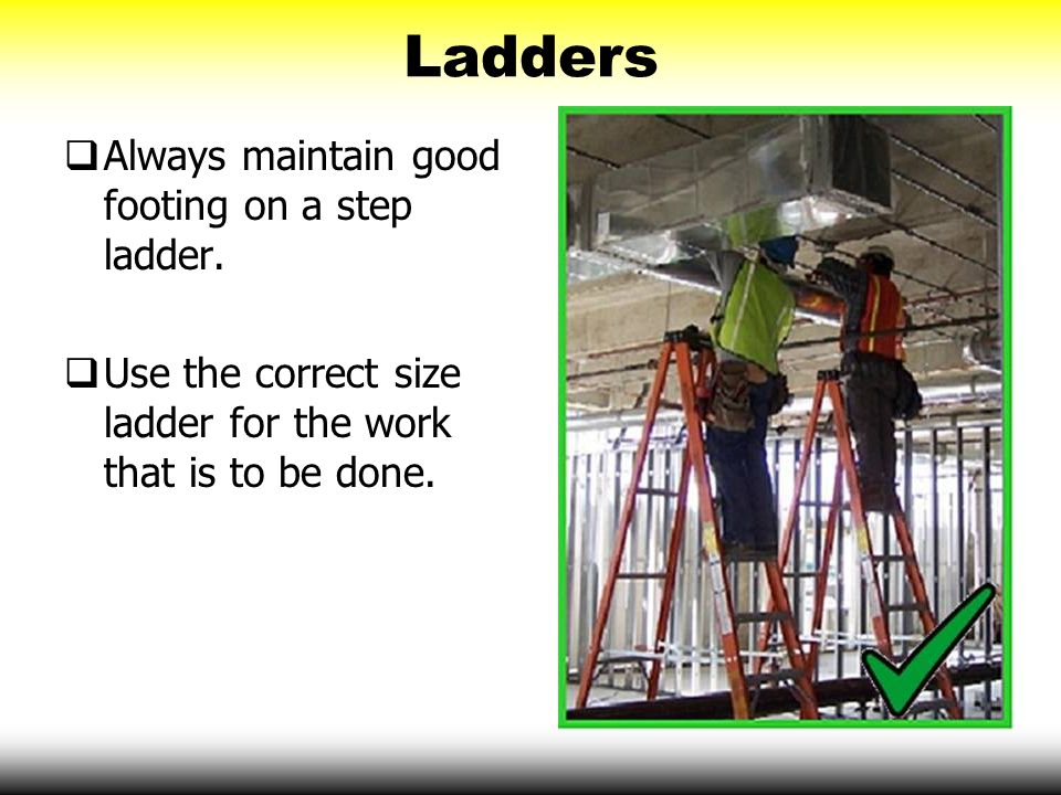 Ladders Always maintain good footing on a step ladder.
