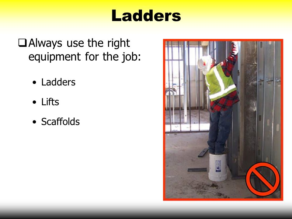 Ladders Always use the right equipment for the job: Ladders Lifts