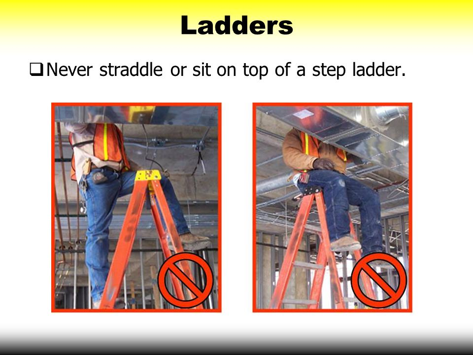 Ladders Never straddle or sit on top of a step ladder.