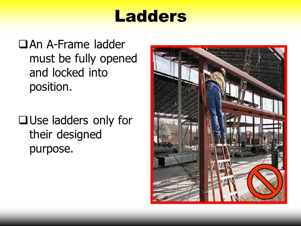 Ladders An A-Frame ladder must be fully opened and locked into position. Use ladders only for their designed purpose.