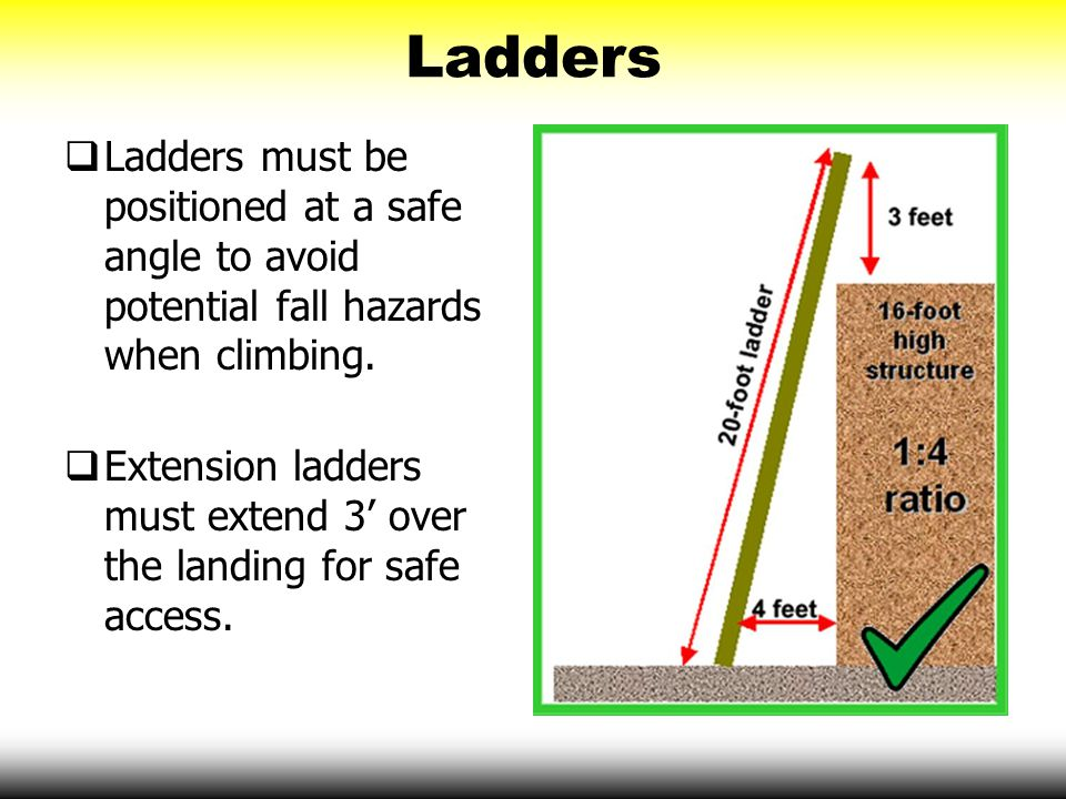 Ladders Ladders must be positioned at a safe angle to avoid potential fall hazards when climbing.