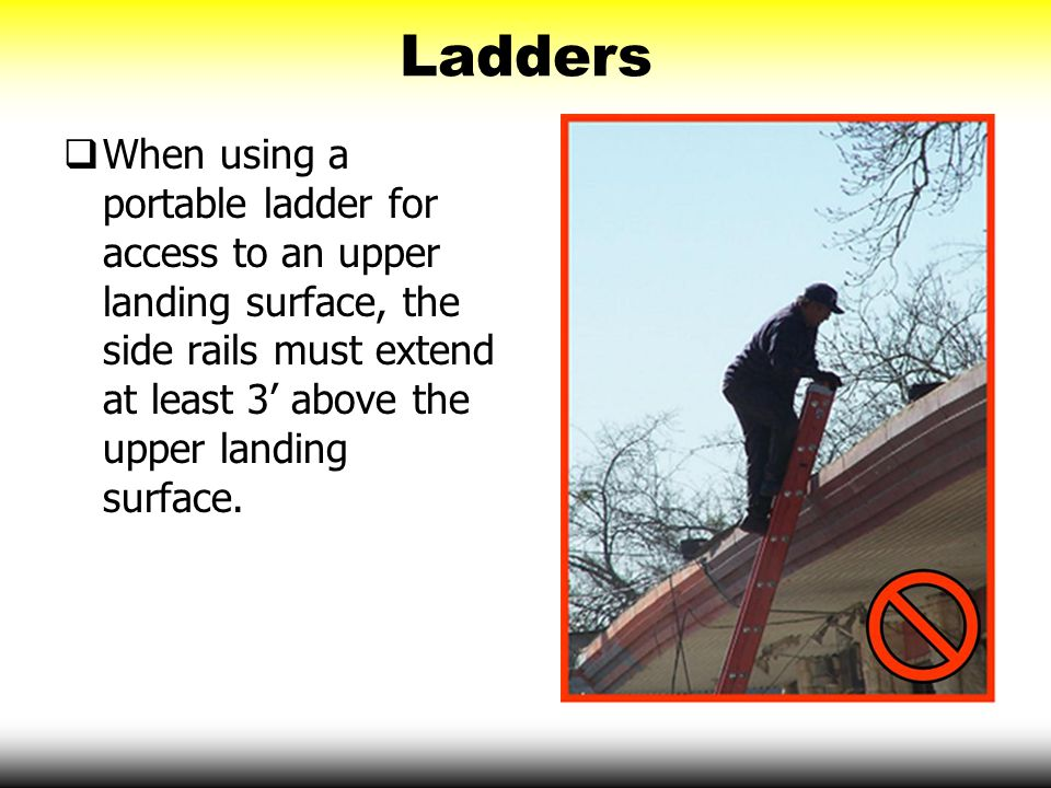 Ladders When using a portable ladder for access to an upper landing surface, the side rails must extend at least 3' above the upper landing surface.