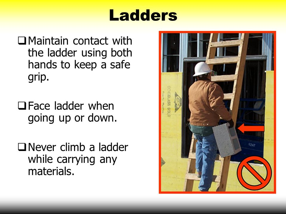 Ladders Maintain contact with the ladder using both hands to keep a safe grip. Face ladder when going up or down.