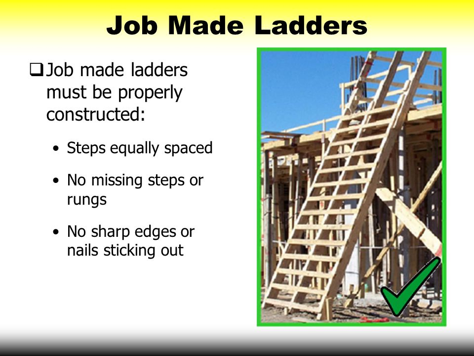 Job Made Ladders Job made ladders must be properly constructed: