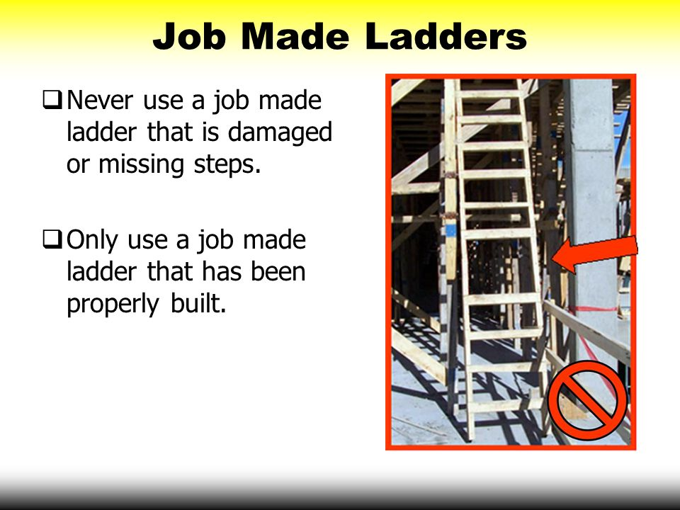 Job Made Ladders Never use a job made ladder that is damaged or missing steps. Only use a job made ladder that has been properly built.