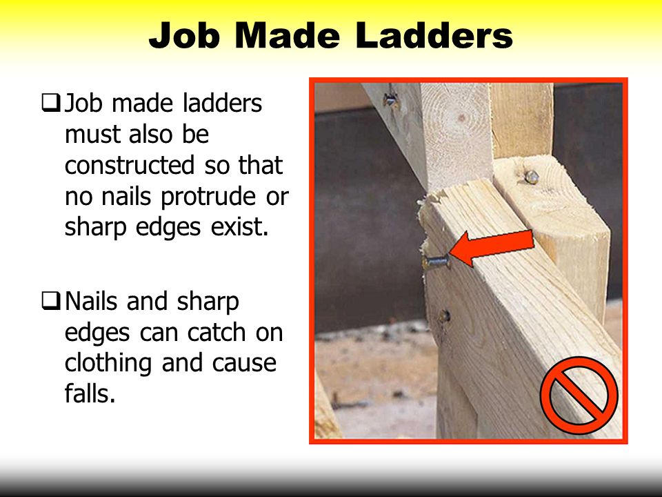 Job Made Ladders Job made ladders must also be constructed so that no nails protrude or sharp edges exist.